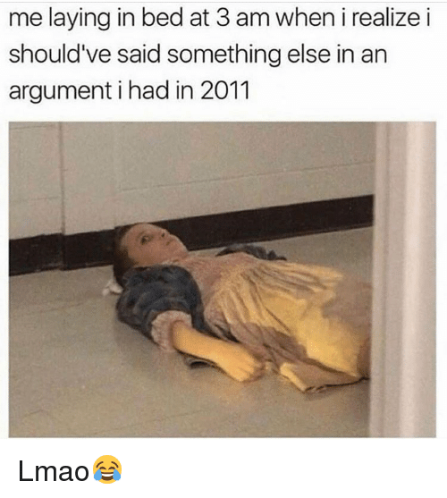Funny, Lmao, and Something Else: me laying in bed at 3 am when i realize i  should've said something else in an  argument i had in 2011 Lmao😂
