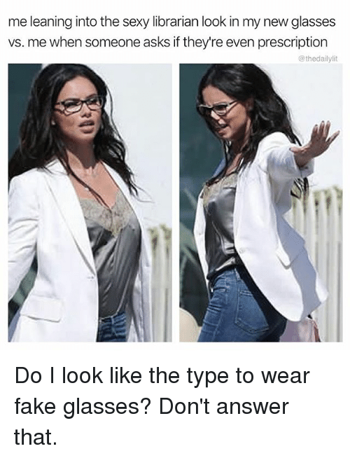 answeres: me leaning into the sexy librarian look in my new glasses  vs. me when someone asks if they're even prescription  @thedailylit Do I look like the type to wear fake glasses? Don't answer that.