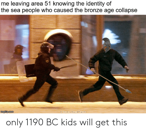 Kids, Reuters, and Area 51: me leaving area 51 knowing the identity of  the sea people who caused the bronze age collapse  Reuters Seanal'Scan Plx.  imgilip.com only 1190 BC kids will get this