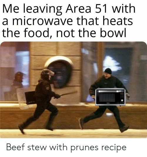 Beef, Food, and Bowl: Me leaving Area 51 with  a microwave that heats  the food, not the bowl Beef stew with prunes recipe