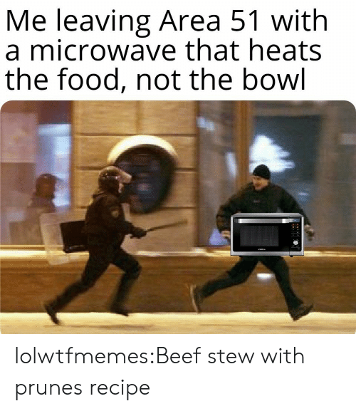 Beef, Food, and Tumblr: Me leaving Area 51 with  a microwave that heats  the food, not the bowl lolwtfmemes:Beef stew with prunes recipe
