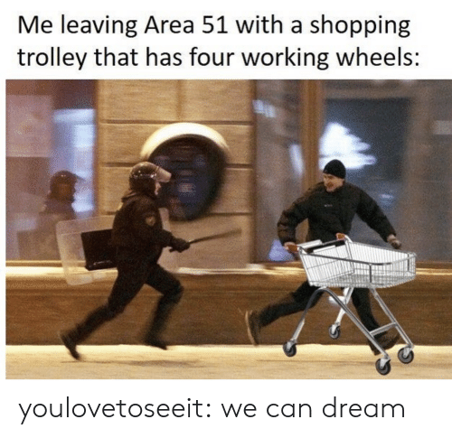 area 51: Me leaving Area 51 with a shopping  trolley that has four working wheels: youlovetoseeit:  we can dream