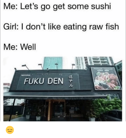Funny, Fish, and Girl: Me:  Let's go get some sushi  Girl:  I don't like eating raw fish  Me: Wel  FUKU DEN  ん  14 😑