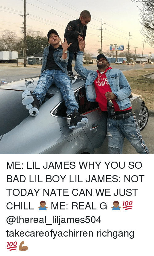 just chill: ME: LIL JAMES WHY YOU SO BAD LIL BOY LIL JAMES: NOT TODAY NATE CAN WE JUST CHILL 🤷🏾‍♂️ ME: REAL G 🤷🏾‍♂️💯 @thereal_liljames504 takecareofyachirren richgang 💯💪🏾