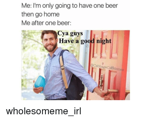 One Beer: Me: lI'm only going to have one beer  then go home  Me after one beer:  Cya guys  Have a good night  oCabbageCatMemes <p>wholesomeme_irl</p>