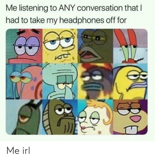 Headphones, Irl, and Me IRL: Me listening to ANY conversation that l  had to take my headphones off for Me irl