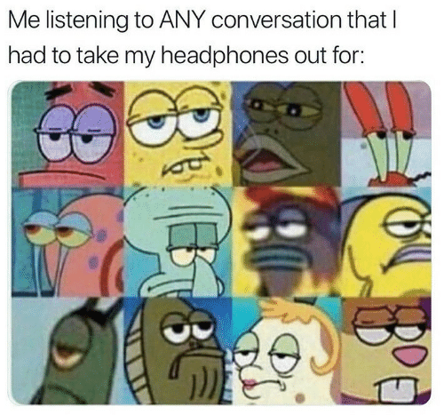Headphones, For, and  Listening: Me listening to ANY conversation that l  had to take my headphones out for: