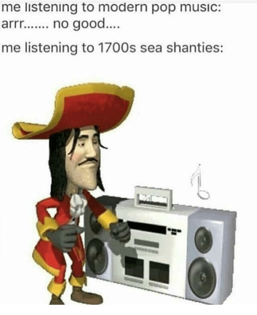 Music, Pop, and Good: me listening to modern pop musIC:  arrr.no good  me listening to 1700s sea shanties: