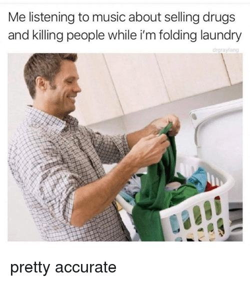 Drugs, Funny, and Laundry: Me listening to music about selling drugs  and killing people while i'm folding laundry  drarayfang  72