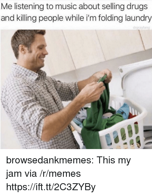 Drugs, Laundry, and Memes: Me listening to music about selling drugs  and killing people while i'm folding laundry browsedankmemes:  This my jam via /r/memes https://ift.tt/2C3ZYBy
