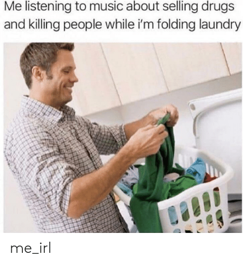 Listening To Music: Me listening to music about selling drugs  and killing people while i'm folding laundry me_irl