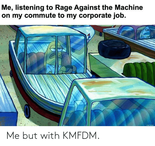 corporate: Me, listening to Rage Against the Machine  on my commute to my corporate job.  facebook.com/chetdolan  chef dolan Me but with KMFDM.