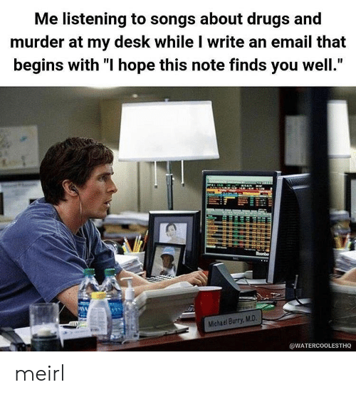 "Drugs, Desk, and Email: Me listening to songs about drugs and  murder at my desk while I write an email that  begins with ""I hope this note finds you well.""  oonber  Michael Burry,M.D.  @WATERCOOLESTHQ meirl"