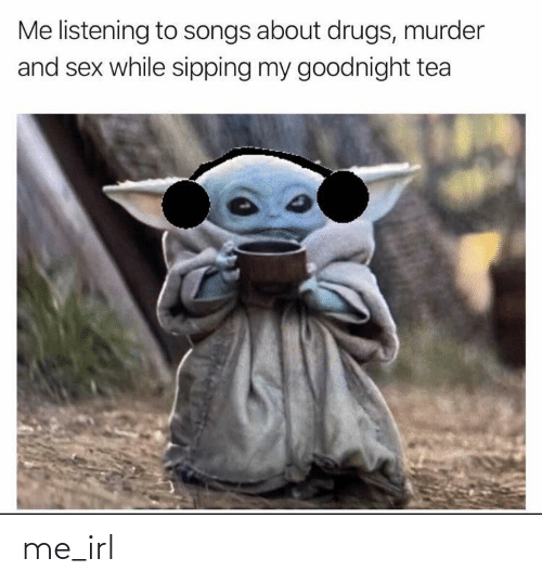 tea: Me listening to songs about drugs, murder  and sex while sipping my goodnight tea me_irl