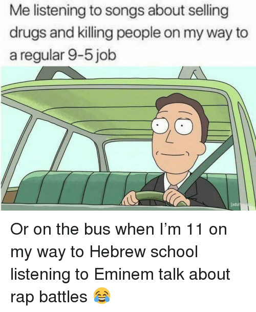 Rap Battles: Me listening to songs about selling  drugs and killing people on my way to  a regular 9-5 job  adul Or on the bus when I'm 11 on my way to Hebrew school listening to Eminem talk about rap battles 😂