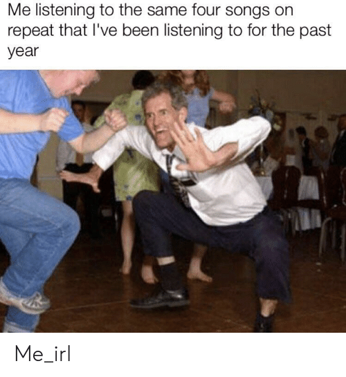 Songs, Irl, and Me IRL: Me listening to the same four songs on  repeat that I've been listening to for the past  year Me_irl