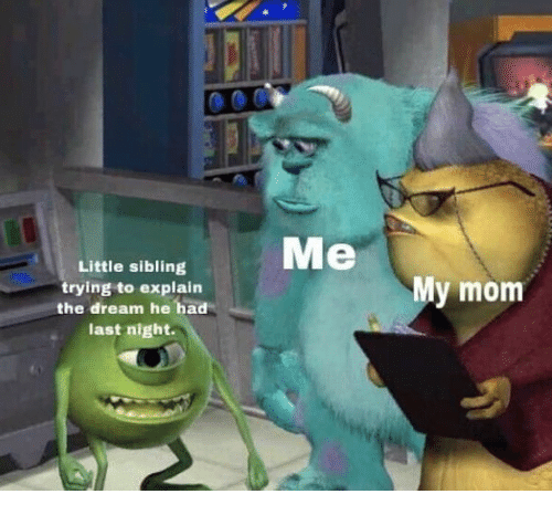 Mom, The Dream, and Dream: Me  Little sibling  trying to explain  the dream he had  last night.  My mom