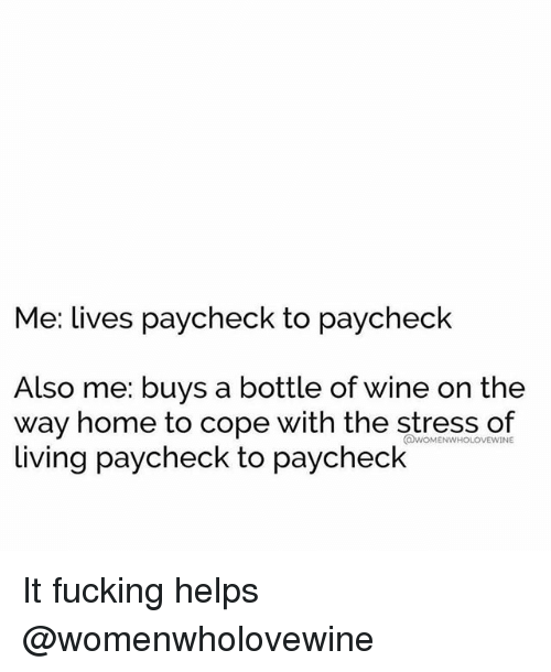 Fucking, Wine, and Home: Me: lives paycheck to paycheck  Also me: buys a bottle of wine on the  way home to cope with the stress of  living paycheck to paycheck  @WOMENWHOLOVEWINE It fucking helps @womenwholovewine