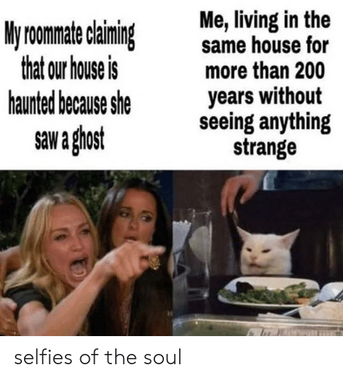 haunted: Me, living in the  same house for  more than 200  years without  seeing anything  strange  My roomate claiming  that our house is  haunted because she  saw a ghost selfies of the soul