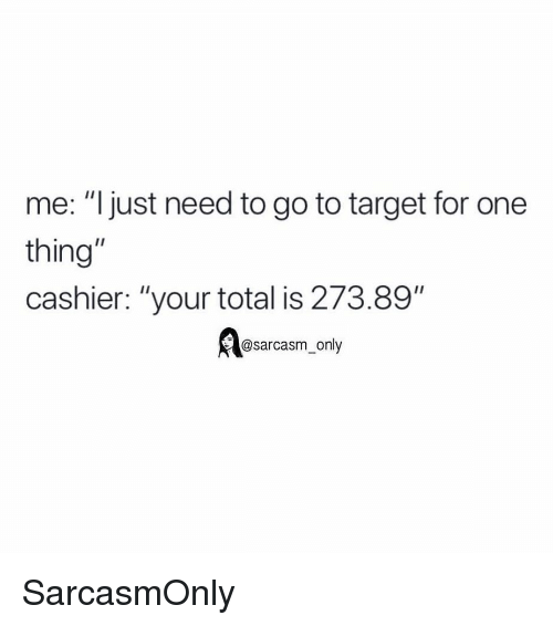 """Funny, Memes, and Target: me: """"ljust need to go to target for one  thing""""  cashier: """"your total is 273.89""""  @sarcasm only SarcasmOnly"""