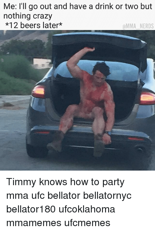 Crazy, Memes, and Party: Me: l'll go out and have a drink or two but  nothing crazy  *12 beers later*  @MMA.NERDS Timmy knows how to party mma ufc bellator bellatornyc bellator180 ufcoklahoma mmamemes ufcmemes