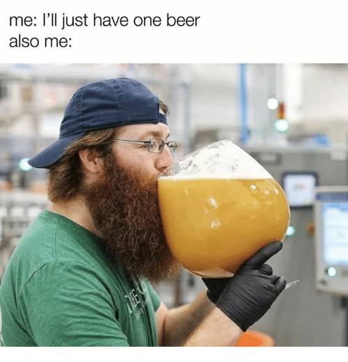 One Beer: me: l'll just have one beer  also me: