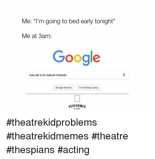 "Google, Google Search, and Search: Me: ""l'm going to bed early tonight""  Me at 3am:  Google  how tall is lin manuel miranda  Google Search  I'm Feeling Lucky  PERFORMER  STUFF #theatrekidproblems #theatrekidmemes #theatre #thespians #acting"