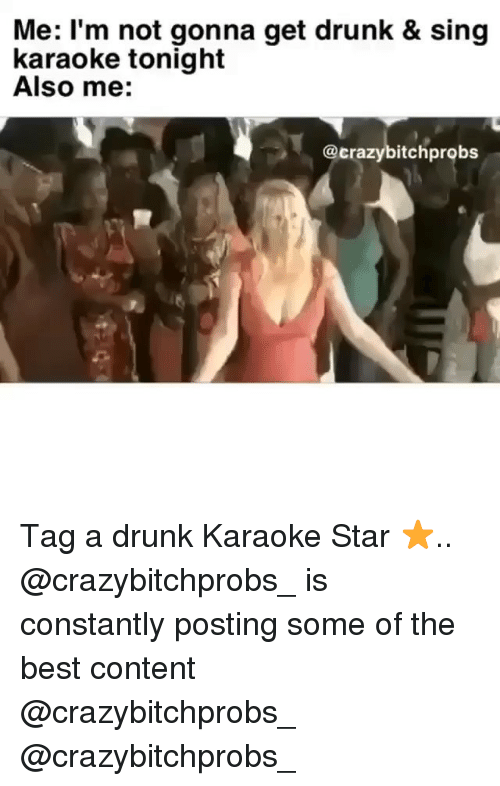 Karaoke: Me: l'm not gonna get drunk & sing  karaoke tonight  Also me:  @crazybitchprobs Tag a drunk Karaoke Star ⭐️.. @crazybitchprobs_ is constantly posting some of the best content @crazybitchprobs_ @crazybitchprobs_