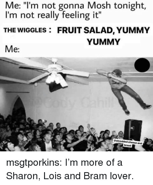 """mosh: Me: """"l'm not gonna Mosh tonight,  I'm not really feeling it""""  THE WIGGLES: FRUIT SALAD, YUMMY  Me:  YUMMY  cheese and  bread msgtporkins:  I'm more of a Sharon, Lois and Bram lover."""