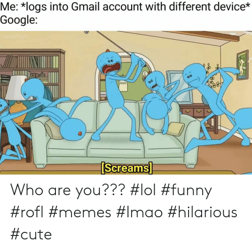 Lol Funny: Me: *logs into Gmail account with different device*  Google:  0  Screams Who are you??? #lol #funny #rofl #memes #lmao #hilarious #cute