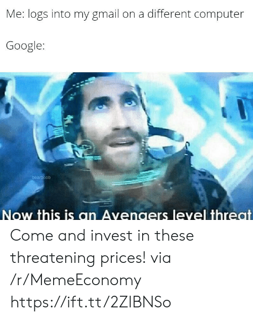 Google, Avengers, and Computer: Me: logs into my gmail  on a different computer  Google:  bearboob  Now this is an Avengers level threat Come and invest in these threatening prices! via /r/MemeEconomy https://ift.tt/2ZIBNSo