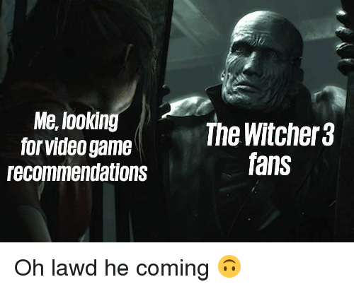 witcher 3: Me, lookin  for video game  recommendations  The Witcher 3  fans Oh lawd he coming 🙃