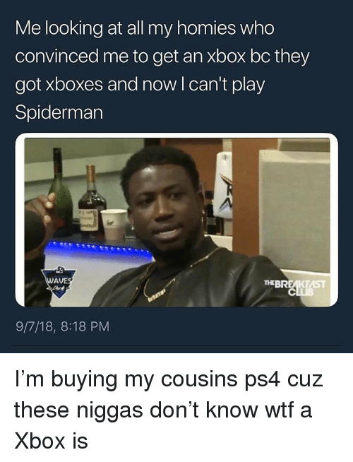 Ps4, Wtf, and Xbox: Me looking at all my homies who  convinced me to get an xbox bc they  got xboxes and now l can't play  Spiderman  AVE  THEBREA  KEAST  9/7/18, 8:18 PM I'm buying my cousins ps4 cuz these niggas don't know wtf a Xbox is