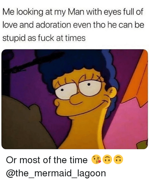 Love, Memes, and Fuck: Me looking at my Man with eyes full of  love and adoration even tho he can be  stupid as fuck at times Or most of the time 😘🙃🙃 @the_mermaid_lagoon