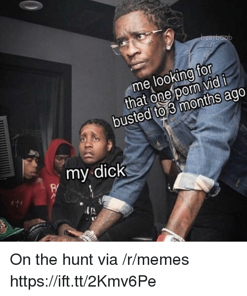 Memes, Dick, and Porn: me looking for  that one porn vid i  busted  to 3 months  ago  my dick On the hunt via /r/memes https://ift.tt/2Kmv6Pe