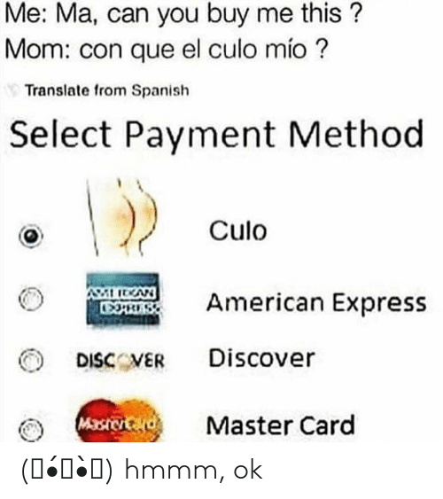Spanish, Discover, and Express: Me: Ma, can you buy me this?  Mom: con que el culo mio?  Translate from Spanish  Select Payment Method  Culo  Rmerican Express  DISCVER Discover  Master Card (。•́︿•̀。) hmmm, ok