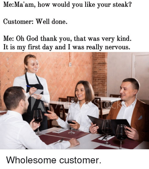 God, Thank You, and Wholesome: Me:Ma'am, how would you like your steak?  Customer: Well done  Me: Oh God thank you, that was very kind.  It is my first day and I was really nervous. Wholesome customer.