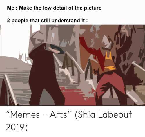"""Memes, Shia LaBeouf, and Arts: Me Make the low detail of the picture  2 people that still understand it """"Memes = Arts"""" (Shia Labeouf 2019)"""
