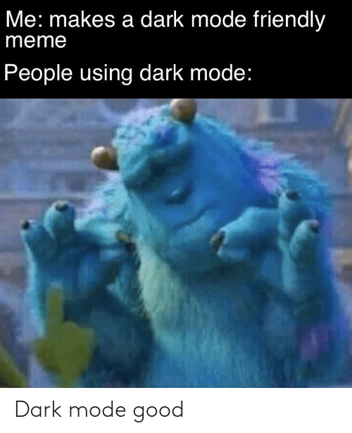 Makes: Me: makes a dark mode friendly  meme  People using dark mode: Dark mode good