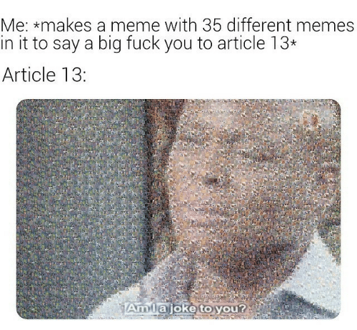 Fuck You, Meme, and Memes: Me: *makes a meme with 35 different memes  in it to say a biq fuck you to article 13*  Article 13:  Amta joke to you?