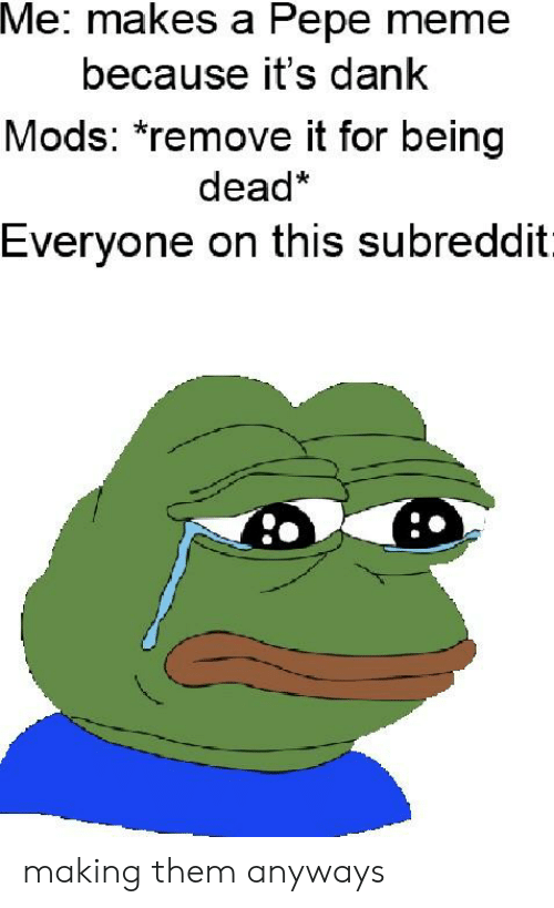 Pepe Meme: Me: makes a Pepe meme  because it's dank  Mods: remove it for being  dead*  Everyone on this subreddit making them anyways