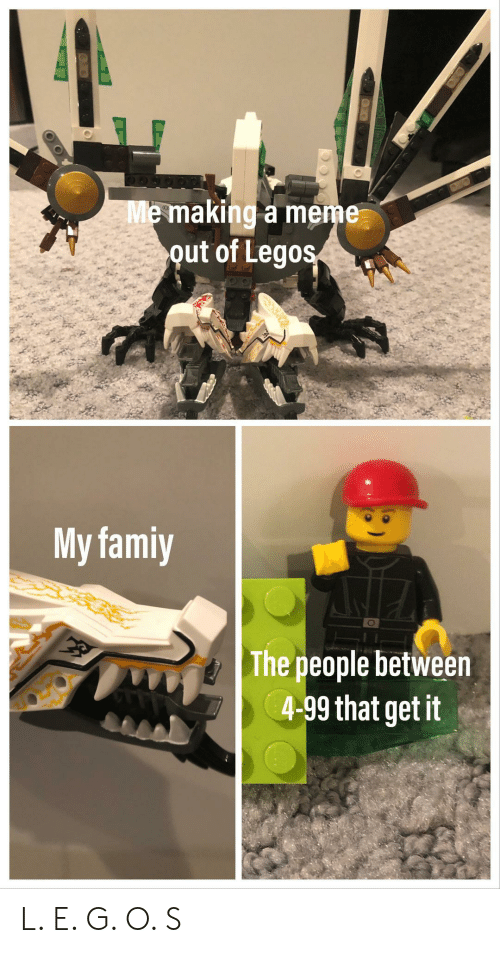 Meme, Legos, and Making A: Me making a meme  out of Legos  My famiy  The people between  4-99 that get it L. E. G. O. S