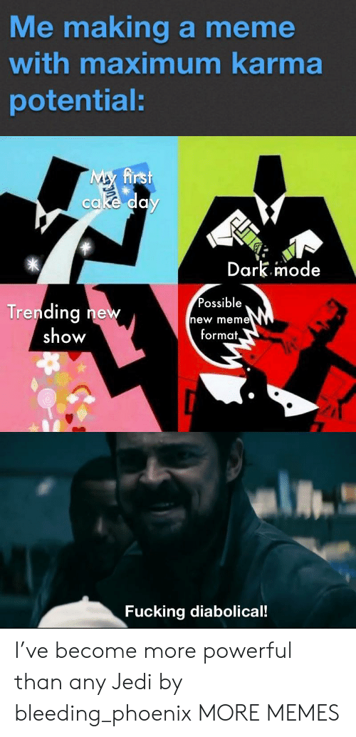 diabolical: Me making a meme  with maximum karma  potential:  My first  cake day  Dark.imode  Possible  Trending new  show  new meme  format,  Fucking diabolical! I've become more powerful than any Jedi by bleeding_phoenix MORE MEMES