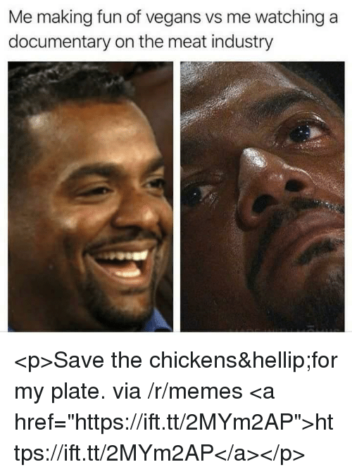 """Memes, Fun, and Via: Me making fun of vegans vs me watching a  documentary on the meat industry <p>Save the chickens…for my plate. via /r/memes <a href=""""https://ift.tt/2MYm2AP"""">https://ift.tt/2MYm2AP</a></p>"""