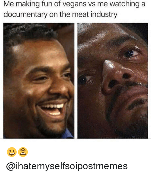 Funny, Girl Memes, and Fun: Me making fun of vegans vs me watching a  documentary on the meat industry 😀😩 @ihatemyselfsoipostmemes