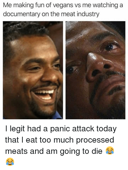 meats: Me making fun of vegans vs me watching a  documentary on the meat industry I legit had a panic attack today that I eat too much processed meats and am going to die 😂😂