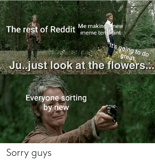 just look at the flowers: Me making hew  The rest of Reddit meme templant  It's going to do  great  Ju.just look at the flowers..  Everyone sorting  by new Sorry guys