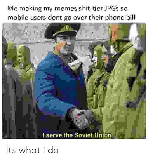 Soviet: Me making my memes shit-tier JPGS so  mobile users dont go over their phone bill  I serve the Soviet Union Its what i do