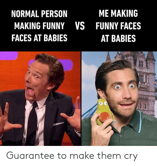 9gag, Dank, and Funny: ME MAKING  NORMAL PERSON  FUNNY FACES  MAKING FUNNYVS  AT BABIES  FACES AT BABIES  @9GAG Guarantee to make them cry