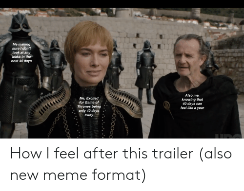 Game of Thrones, Meme, and Game: Me making  sure I don't  look at any  leaks in the  next 40 days  Me, Excited  for Game of  Thrones being.  Also me,  knowing that  40 days can  feel like a year  . only 40 days  away How I feel after this trailer (also new meme format)